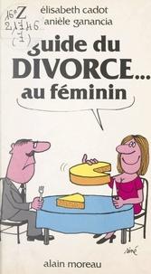 Elisabeth Cadot et Danielle Ganancia - Guide du divorce au féminin.