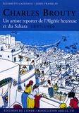 Elisabeth Cazenave et John Franklin - Charles Brouty - Un artiste reporter de l'Algérie heureuse et du Sahara 1897-1984.