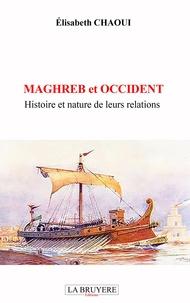 Elisabeth Chaoui - Maghreb et Occident - Histoire et nature de leurs relations.