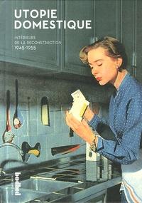 Elisabeth Chauvin et Pierre Gencey - Utopie domestique - Intérieurs de la reconstruction, 1945-1955.