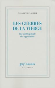 Elisabeth Claverie - Les guerres de la Vierge - Une anthropologie des apparitions.