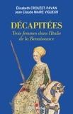 Elisabeth Crouzet-Pavan et Jean-Claude Maire Vigueur - Décapitées - Trois femmes dans l'Italie de la Renaissance.