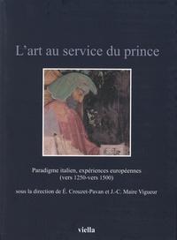 Elisabeth Crouzet-Pavan et Jean-Claude Maire Vigueur - L'art au service du prince - Paradigme italien, expériences européennes (vers 1250-vers 1500).