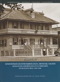 Elisabeth Cunin - Administrar los extranjeros: raza, mestizaje, nación - Migraciones afrobeliceñas en el territorio de Quintana Roo, 1902-1940.