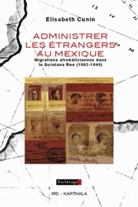 Elisabeth Cunin - Administrer les étrangers au Mexique - Migrations afrobéliziennes dans le Quintana Roo (1902-1940).