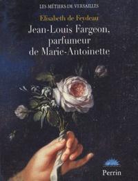 Elisabeth de Feydeau - Jean-Louis Fargeon, parfumeur de Marie-Antoinette.