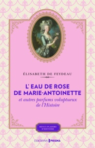 Elisabeth de Feydeau - L'eau de rose de Marie-Antoinette et autres parfums voluptueux de l'histoire.