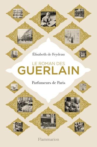 Elisabeth de Feydeau - Le roman des Guerlain - Parfumeurs de Paris.