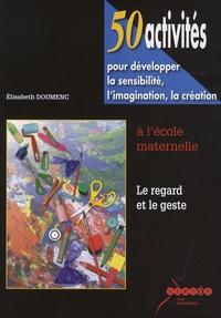 Elisabeth Doumenc - 50 activités pour développer la sensibilité, l'imagination, la création à l'école maternelle - Le regard et le geste.