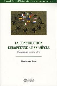 Elisabeth Du Réau - La construction européenne au XXe siècle - Fondements, enjeux, défis.