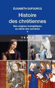 Elisabeth Dufourcq - Histoire des chrétiennes - Tome 1 : Des origines évangéliques au siècle des sorcières.