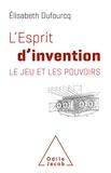 Elisabeth Dufourcq - L'Esprit d'invention - Le jeu et les pouvoirs.