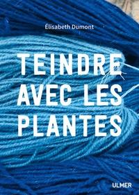 Elisabeth Dumont - Teindre avec les plantes.