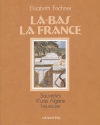 Elisabeth Fechner - Là-bas la France - Souvenirs d'une Algérie heureuse.