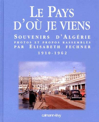 Elisabeth Fechner - Le Pays d'où je viens - Souvenirs d'Algérie, 1910-1962.
