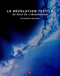 Elisabeth Frésard - La révolution textile - Au-delà de l'imagination.