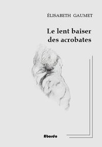 Elisabeth Gaumet - Le lent baiser des acrobates.