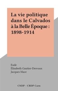Elisabeth Gautier-Desvaux et Jacques Macé - La vie politique dans le Calvados à la Belle Époque : 1898-1914.