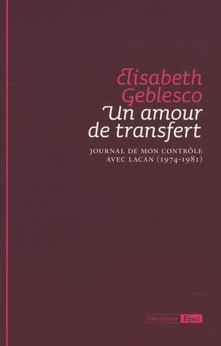 Elisabeth Geblesco et Branko Aleksic - Un amour de transfert - Journal de mon contrôle avec Lacan (1974-1981).