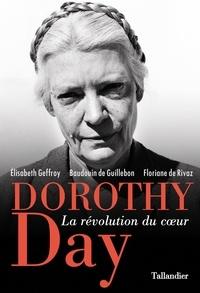 Elisabeth Geffroy et Baudouin de Guillebon - Dorothy Day - La révolution du coeur.