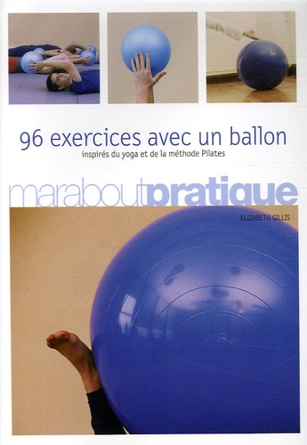 Elisabeth Gillis - 96 Exercices avec un ballon - Exercices traditionnels, méthode Pilates et postures de yoga.