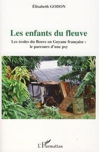 Elisabeth Godon - Les enfants du fleuve - Les écoles du fleuve en Guyane française : le parcours d'une psy.