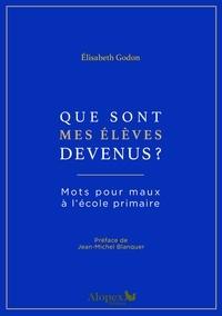 Elisabeth Godon - Que sont mes élèves devenus? - Mots pour maux à l'école primaire.