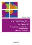 Elisabeth Grebot - Les pathologies au travail - Stress, burnout, workaholisme et harcèlement. Approche intégrative.