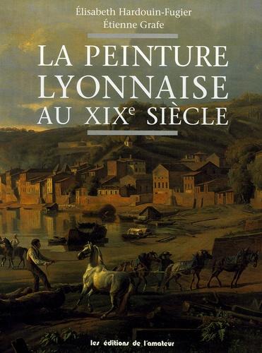 Elisabeth Hardouin-Fugier et Etienne Grafe - La peinture lyonnaise au XIXe siècle.