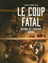 Elisabeth Hardouin-Fugier - Le coup fatal - Histoire de l'abattage animal.