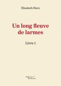 Elisabeth Horn - Un long fleuve de larmes - Livre 1.