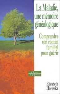 Elisabeth Horowitz - La maladie, une mémoire généalogique - Comprendre son roman familial pour guérir.