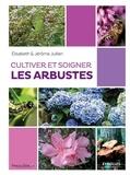 Elisabeth Jullien et Jérôme Jullien - Cultiver et soigner les arbustes.