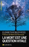 Elisabeth Kübler-Ross - La mort est une question vitale.