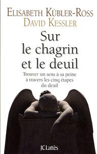 Elisabeth Kübler-Ross et David Kessler - Sur le chagrin et sur le deuil - Trouver un sens à sa peine à travers les cinq étapes du deuil.