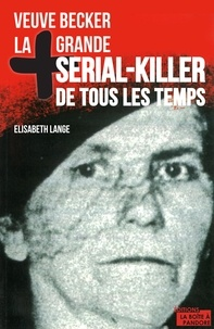 Elisabeth Lange et La Boîte à Pandore - La plus grande serial-killer de tous les temps - Veuve Becker.