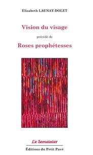 Elisabeth Launay-Dolet - Vision du visage - Précédé de Roses prophétesses.
