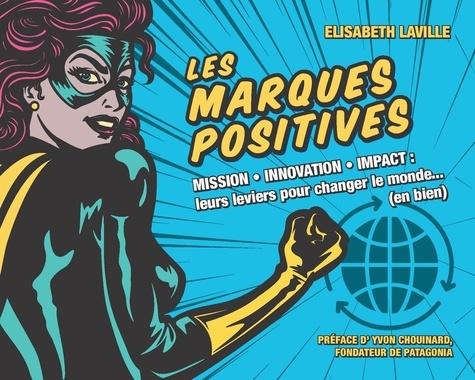 Les marques positives. Mission, innovation, impact : leurs leviers pour changer le monde (en bien)