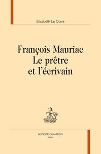 Elisabeth Le Corre - François Mauriac : le prêtre et l'écrivain.