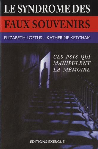 Elisabeth Loftus et Katherine Ketcham - Le syndrôme des faux souvenirs - Et le mythe des souvenirs refoulés.