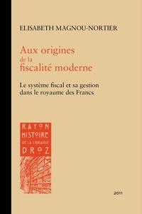 Elisabeth Magnou-Nortier - Aux origines de la fiscalité moderne - Le système fiscal et sa gestion dans le royaume des Francs à l'épreuve des sources (Ve-XIe siècles).
