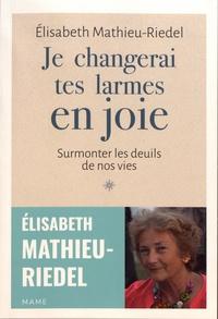 Elisabeth Mathieu-Riedel - Je changerai tes larmes en joie - Surmonter les deuils de nos vies.