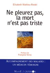 Elisabeth Mathieu-Riedel - Ne pleurez pas la mort n'est pas triste - Accompagnement des malades : Un médecin témoigne.