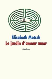 Elisabeth Motsch - Le jardin d'amour amer.