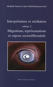 Elisabeth Navarro et Jean-Michel Benayoun - Interprétation et médiation - Volume 2, Migrations, représentations et enjeux socioréférentiels.