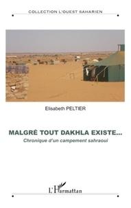 Elisabeth Peltier - Malgré tout Dakhala existe... - Chronique d'un campement sahraoui.