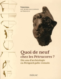 Elisabeth Pénisson et Guillaume Cournil - Quoi de neuf chez les Pétrucores ? - Dix ans d'archéologie en Périgord gallo-romain.