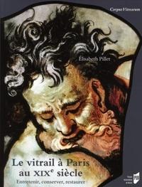 Elisabeth Pillet - Le vitrail à Paris au XIXe siècle - Entretenir, conserver, restaurer.