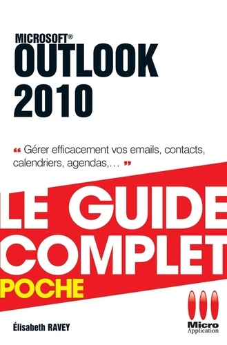 Outlook 2010 - Le guide complet. Gérer efficacement vos emails, contacts, calendriers, agendas, ...