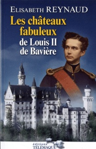 Elisabeth Reynaud - Les châteaux fabuleux de Louis II de Bavière.